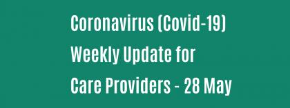 CORONAVIRUS (COVID-19): WEEKLY UPDATE FOR CARE PROVIDERS - Thursday 28 May