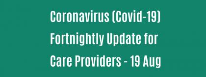 CORONAVIRUS (COVID-19): FORTNIGHTLY UPDATE FOR CARE PROVIDERS - Wednesday 19 August
