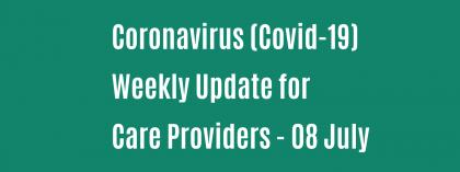 CORONAVIRUS (COVID-19): WEEKLY UPDATE FOR CARE PROVIDERS - Wednesday 08 July