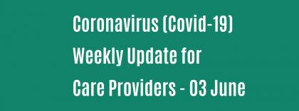 CORONAVIRUS (COVID-19): WEEKLY UPDATE FOR CARE PROVIDERS - Wednesday 3 June