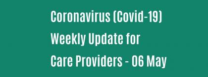 CORONAVIRUS (COVID-19): WEEKLY UPDATE FOR CARE PROVIDERS - Wednesday 6 May