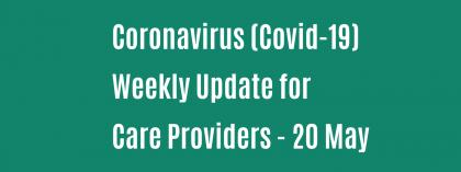 CORONAVIRUS (COVID-19): WEEKLY UPDATE FOR CARE PROVIDERS - Wednesday 20 May