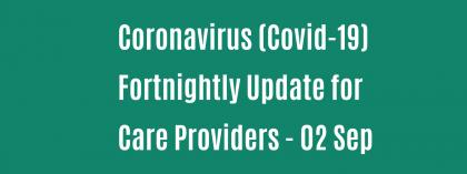 CORONAVIRUS (COVID-19): FORTNIGHTLY UPDATE FOR CARE PROVIDERS - 02 SEPTEMBER