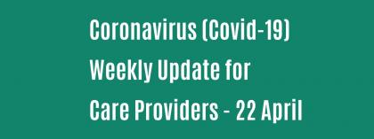 CORONAVIRUS (COVID-19): WEEKLY UPDATE FOR CARE PROVIDERS - Wednesday 22 April