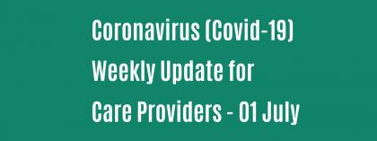 CORONAVIRUS (COVID-19): WEEKLY UPDATE FOR CARE PROVIDERS - Wednesday 01 July