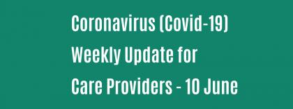 CORONAVIRUS (COVID-19): WEEKLY UPDATE FOR CARE PROVIDERS - Wednesday 10 June